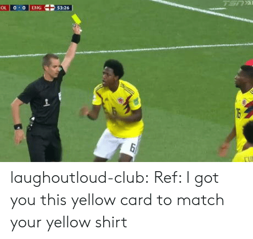 Reffing: OL o 0 ENG  5326 laughoutloud-club:  Ref: I got you this yellow card to match your yellow shirt