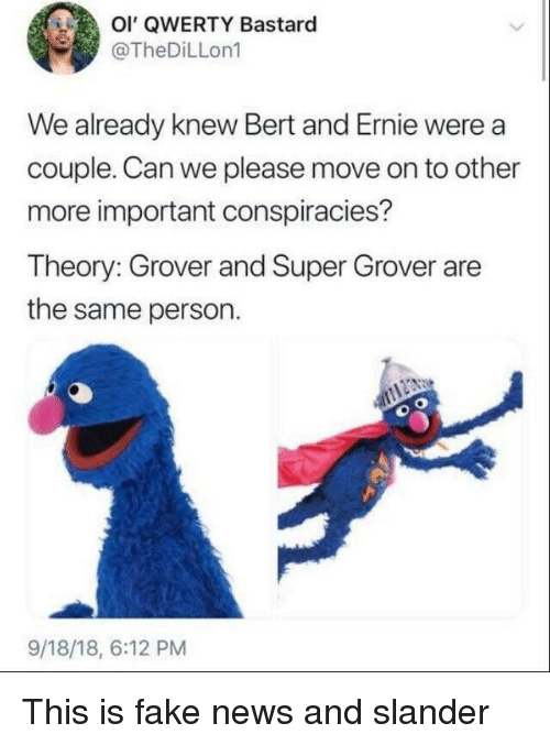 qwerty: Ol' QWERTY Bastard  @TheDiLLon1  We already knew Bert and Ernie were a  couple. Can we please move on to other  more important conspiracies?  Theory: Grover and Super Grover are  the same person.  9/18/18, 6:12 PM This is fake news and slander