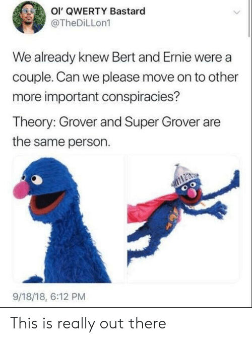 qwerty: Ol' QWERTY Bastard  @TheDiLLon1  We already knew Bert and Ernie were a  couple. Can we please move on to other  more important conspiracies?  Theory: Grover and Super Grover are  the same person.  9/18/18, 6:12 PM This is really out there