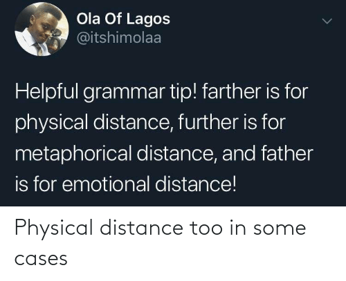 further: Ola Of Lagos  @itshimolaa  Helpful grammar tip! farther is for  physical distance, further is for  metaphorical distance, and father  is for emotional distance! Physical distance too in some cases