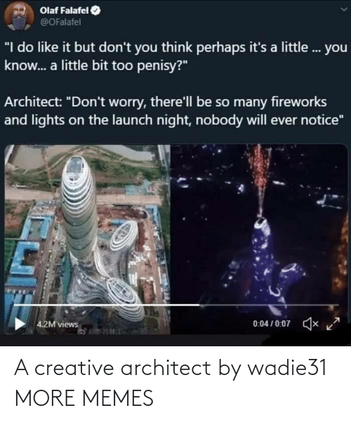"worry: Olaf Falafel  @OFalafel  ""I do like it but don't you think perhaps it's a little. you  know. a little bit too penisy?""  Architect: ""Don't worry, there'll be so many fireworks  and lights on the launch night, nobody will ever notice""  0:04 / 0:07  x  4.2M views A creative architect by wadie31 MORE MEMES"
