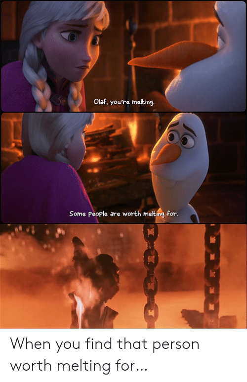melting: Olaf, you're meting.  Some People are worth melting for. When you find that person worth melting for…