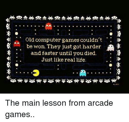 Lessoned: Old computer games couldn't  A. be won. They just got harder  n  and faster until you died.  Just like real life. The main lesson from arcade games..