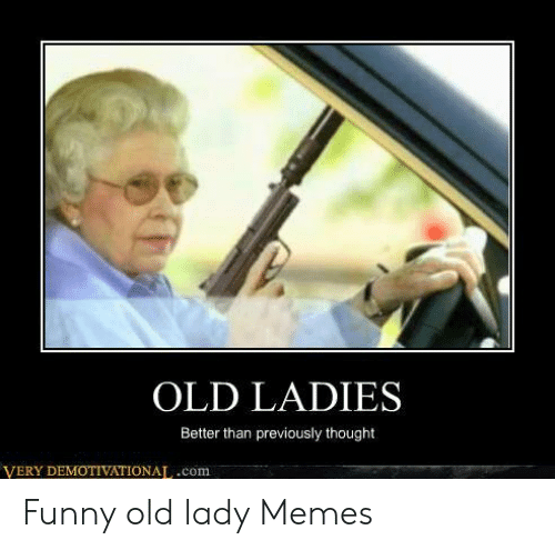 Old Lady Memes: OLD LADIES  Better than previously thought  VERY DEMOTIVATIONAT,.com Funny old lady Memes