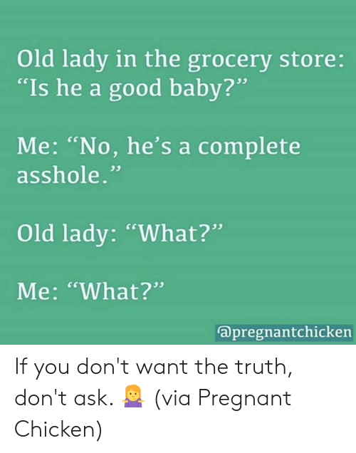 "Dank, Pregnant, and Chicken: Old lady in the grocery store:  ""Is he a good baby?  Me: ""No, he's a complete  . cs  asshole.""  Old lady: ""What?""  Me: ""What?""  apregnantchickern If you don't want the truth, don't ask. 🤷‍♀️  (via Pregnant Chicken)"