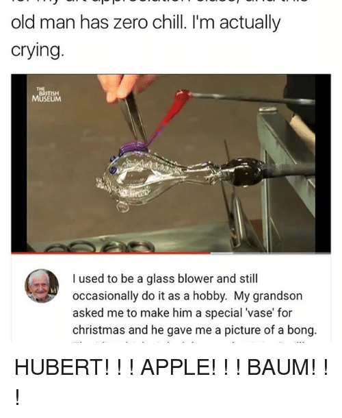zeroes: old man has zero chill. I'm actually  crying  BRITISH  MUSEUM  I used to be a glass blower and still  occasionally do it as a hobby. My grandson  asked me to make him a special vase for  christmas and he gave me a picture of  a bong HUBERT! ! ! APPLE! ! ! BAUM! ! !