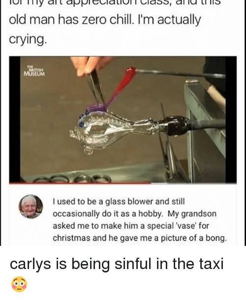 zeroes: old man has zero chill. I'm actually  crying.  MUSEUM  I used to be a glass blower and still  occasionally do it as a hobby. My grandson  asked me to make him a special vase for  christmas and he gave me a picture of a bong carlys is being sinful in the taxi😳