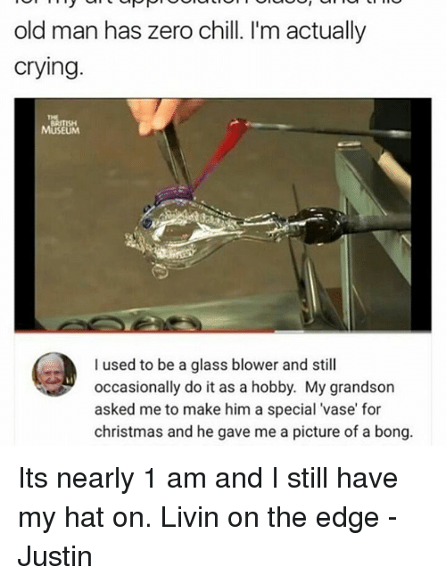 zeroes: old man has zero chill. I'm actually  crying.  MUSEUM  I used to be a glass blower and still  occasionally do it as a hobby. My grandson  asked me to make him a special vase for  christmas and he gave me a picture of a bong. Its nearly 1 am and I still have my hat on. Livin on the edge -Justin