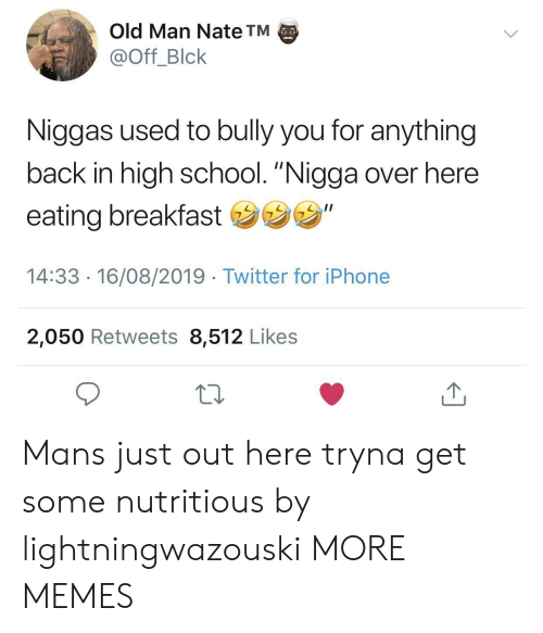 """Dank, Iphone, and Memes: Old Man Nate TM  @Off_Blck  Niggas used to bully you for anything  back in high school. """"Nigga over here  eating breakfast """"  14:33 16/08/2019 Twitter for iPhone  2,050 Retweets 8,512 Likes Mans just out here tryna get some nutritious by lightningwazouski MORE MEMES"""