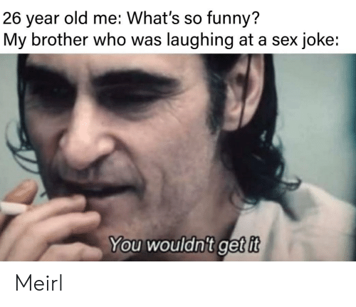 Laughing At: old me: What's so funny?  26  year  My brother who was laughing at a sex joke:  You wouldn't getit Meirl