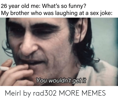 Laughing At: old me: What's so funny?  26  year  My brother who was laughing at a sex joke:  You wouldn't getit Meirl by rad302 MORE MEMES