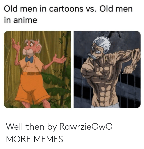 Cartoons: Old men in cartoons vs. Old men  in anime Well then by RawrzieOwO MORE MEMES