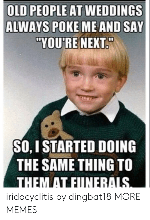 """Dank, Memes, and Old People: OLD PEOPLE AT WEDDINGS  ALWAYS POKE ME AND SAY  """"YOU'RE NEXT  SO, I STARTED DOING  THE SAME THING TO  THEM AT FUNERALS iridocyclitis by dingbat18 MORE MEMES"""