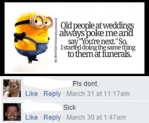 "Facebook, Old People, and Old: Old people at weddings  always poke me and  say You're next.""So  Istarted doing the same thing  to themat funerals.  facebook/minlonsuncensored   Pls dont  Like Reply March 31 at 11:17am  Sick  Like Reply- March 30 at 1:47am"