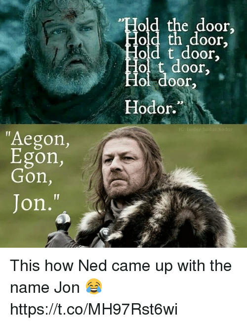 "ols: old the door,  oor  old t door,  ol t door  ol door  Hodor.  ""Aegon,  Egon,  Gon,  Jon, This how Ned came up with the name Jon 😂 https://t.co/MH97Rst6wi"