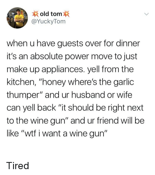 """Be Like, Wtf, and Wine: old tom  @YuckyTom  when u have guests over for dinner  it's an absolute power move to just  make up appliances. yell from the  kitchen, """"honey where's the garlic  thumper"""" and ur husband or wife  can yell back """"it should be right next  to the wine gun"""" and ur friend will be  like """"wtf i want a wine gun"""" Tired"""