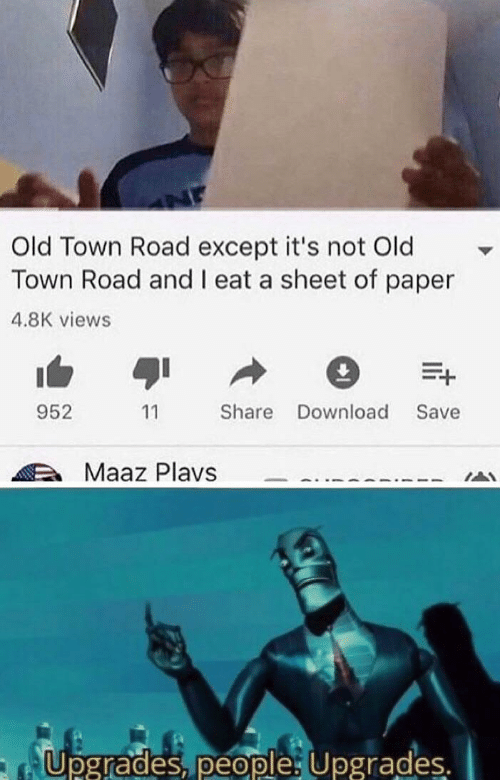 Old, Paper, and Download: Old Town Road except it's not Old  Town Road and I eat a sheet of paper  4.8K views  E+  952  Share Download  Save  11  Maaz Plavs  Upgrades, people Upgrades.