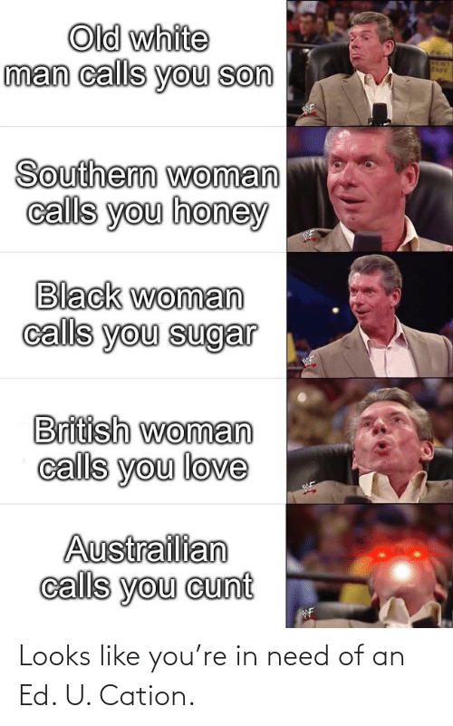honey: Old white  man calls you son  Southern woman  calls you honey  Black woman  calls you sugar  British woman  calls you love  Austrailian  calls you cunt  WF Looks like you're in need of an Ed. U. Cation.