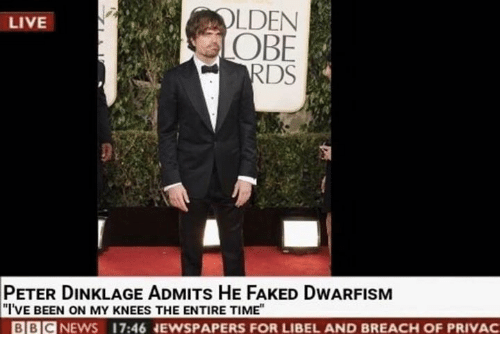 obe: OLDEN  OBE  LIVE  PETER DINKLAGE ADMITs HE FAKED DWARFISM  I'VE BEEN ON MY KNEES THE ENTIRE TIME  BBCNEWS  17:46 EWSPAPERS FOR LIBEL AND BREACH OF PRIVAC