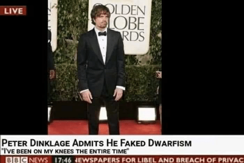 obe: OLDEN  OBE  LIVE  PETER DINKLAGE ADMITs HE FAKED DWARFISM  I'VE BEEN ON MY KNEES THE ENTIRE TIME  BBICNEWS 17:46 NEWSPAPERS FOR LIBEL AND BREACH OF PRIVAC