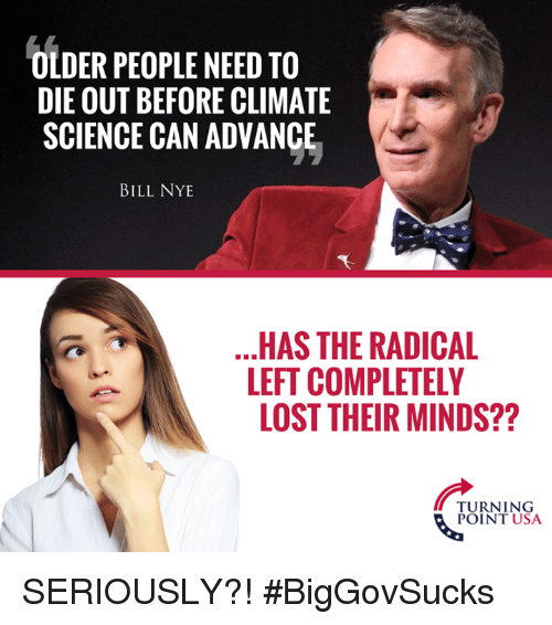 Bill Nye, Memes, and Lost: OLDER PEOPLE NEED TO  DIE OUT BEFORE CLIMATE  SCIENCE CAN ADVANCE  BILL NYE  HAS THE RADICAL  LEFT COMPLETELY  LOST THEIR MINDS??  PURNT USA  POINT USA SERIOUSLY?! #BigGovSucks
