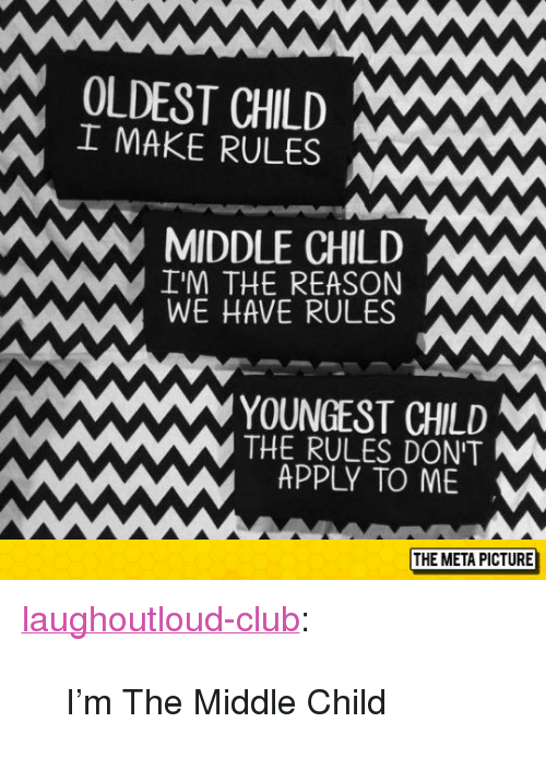 """middle child: OLDEST CHILD Ww  I MAKE RULES  MIDDLE CHILD  I'M THE REASON  WE HAVE RULES  YOUNGEST CHILD  THE RULES DONT  APPLY TO ME  THE META PICTURE <p><a href=""""http://laughoutloud-club.tumblr.com/post/153750863717/im-the-middle-child"""" class=""""tumblr_blog"""">laughoutloud-club</a>:</p><blockquote><p>I'm The Middle Child</p></blockquote>"""