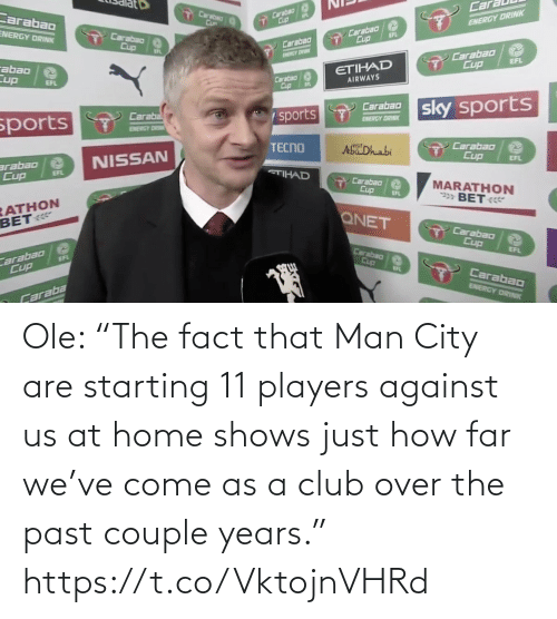 "players: Ole: ""The fact that Man City are starting 11 players against us at home shows just how far we've come as a club over the past couple years."" https://t.co/VktojnVHRd"
