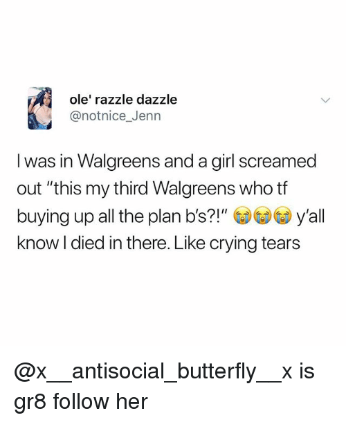 """Crying, Memes, and Butterfly: ole' razzle dazzle  @notnice_Jenn  I was in Walgreens and a girl screamed  out """"this my third Walgreens who tf  buying up all the plan b's?!"""" y'all  know I died in there. Like crying tears @x__antisocial_butterfly__x is gr8 follow her"""