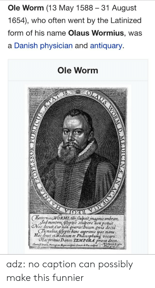 august: Ole Worm (13 May 1588 31 August  1654), who often went by the Latinized  form of his name Olaus Wormius, was  a Danish physician and antiquary.  Ole Worm  now potutt  petut  cCha5 adz:  no caption can possibly make this funnier