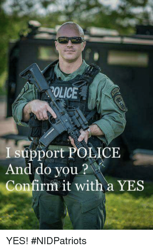 Memes, Police, and 🤖: OLICE  I support POLICE  And do you?  Confirm it with a YES YES! #NIDPatriots