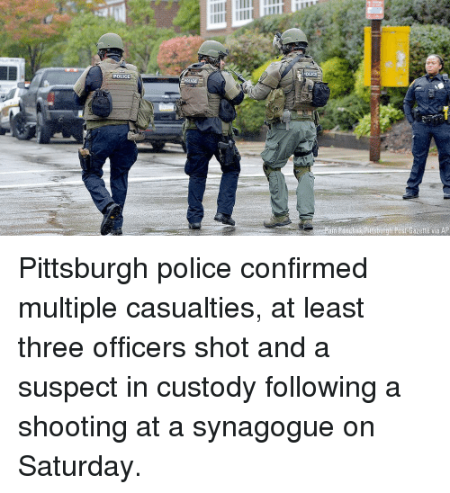 Memes, Police, and Pittsburgh: OLICE  POLICE  Post Gazette via AP Pittsburgh police confirmed multiple casualties, at least three officers shot and a suspect in custody following a shooting at a synagogue on Saturday.