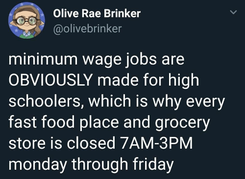 Fast Food, Food, and Friday: Olive Rae Brinker  @olivebrinker  minimum wage jobs are  OBVIOUSLY made for high  schoolers, which is why every  fast food place and grocery  store is closed 7AM-3PM  monday through friday
