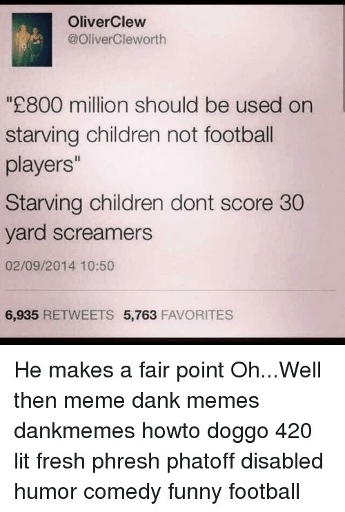 funny football: Oliver Clew  @Oliver Cleworth  800 million should be used on  starving children not football  players''  Starving children dont score 30  yard screamers  02/09/2014 10:50  6,935  RETWEETS 5,763  FAVORITES He makes a fair point Oh...Well then meme dank memes dankmemes howto doggo 420 lit fresh phresh phatoff disabled humor comedy funny football