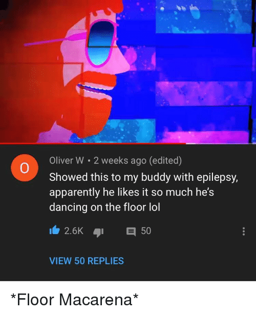 Apparently, Dancing, and Lol: Oliver W 2 weeks ago (edited)  Showed this to my buddy with epilepsy,  apparently he likes it so much he's  dancing on the floor lol  0  2.6K 50  VIEW 50 REPLIES *Floor Macarena*
