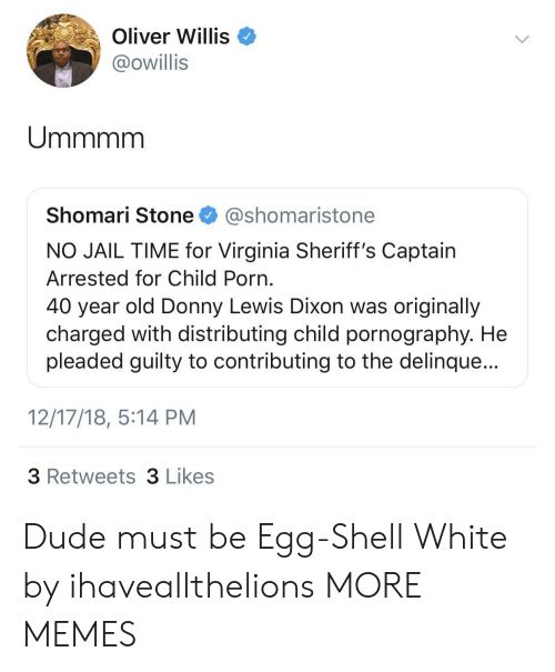 40 year: Oliver Willis  @owillis  Shomari Stone @shomaristone  NO JAIL TIME for Virginia Sheriff's Captain  Arrested for Child Porn  40 year old Donny Lewis Dixon was originally  charged with distributing child pornography. He  pleaded guilty to contributing to the delinque...  12/17/18, 5:14 PM  3 Retweets 3 Likes Dude must be Egg-Shell White by ihaveallthelions MORE MEMES