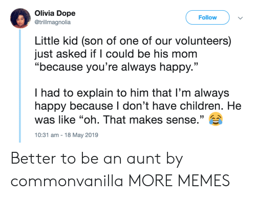 "olivia: Olivia Dope  Follow  @trillmagnolia  Little kid (son of one of our volunteers)  just asked if l could be his mom  ""because you're always happy.""  I had to explain to him that l'm always  happy because I don't have children. He  was like ""oh. That makes sense."" E  10:31 am-18 May 2019 Better to be an aunt by commonvanilla MORE MEMES"