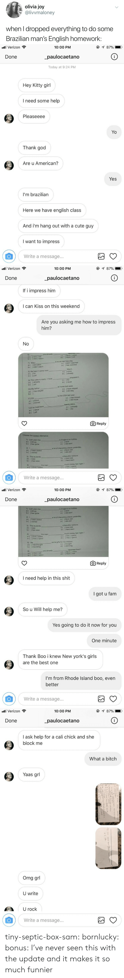 cali: olivia joy  @livvmaloney  when I dropped everything to do some  Brazilian man's English homework:   all Verizon  10:00 PM  _paulocaetano  Today at 9:24 PM  Done  Hey Kitty girl  I need some help  Pleaseeee  Yo  Thank god  Are u American?  Yes  I'm brazilian  Here we have english class  And i'm hang out with a cute guy  I want to impress  Write a message...   . Verizon  10:00 PM  Done  paulocaetano  If i impress him  I can Kiss on this weekend  Are you asking me how to impress  him?  6)  a-( ) Did / eat  b-( ) Did / eaten  you  c-( ) Have /eaten  d-( ) Have / eat  a movie last Saturday  7) Mary  a-( ) did watch  b-( ) didn't watch  C-(  d-(  ) didn't watched  ) has watched  March  8) He hasn't come here  d-( ) already  b-( )just  9) The cake is ready I have  a-( ) already  b-( ) yet  prepared it  { ) for  d-( ) never  at home last week  10) My father  a-( ) has stayed  have stayed  d-(  ) did stay  to the USA last year  11) He  a-( ) move  b-( ) moved  C-( ) has moved  d-( ) did move  twenty years.  12)r've lived here  a-(since  b-() yet  c-( ) already  d-( ) for  O Reply  Choose the correct alternative  1) Last year she  a-( )did go  b-( ) has gone  to England on holiday  c-( ) went  d-( ) did went  2) I  a-( ) have visited  b-( ) visited  a lot of interesting places yesterday  C-( ) have visit  d-( ) did visit  3) The students  a-( ) saw  b-( ) has seen  a beautiful rainbow  c-( ) have see  d-( ) have seen  4)  the man  much money last night ?  c-() Did / spend  Write a message...   . Verizon  10:00 PM  Done  paulocaetano  1) Last year she  a-() did go  b-( ) has gone  to England on holiday  c-( ) went  d-( ) did went  2) 1  a-( ) have visited  b-( ) visited  a lot of interesting places yesterday  c-《 ) have visit  d-( ) did visit  3) The students  a-( ) saw  b-( ) has seen  a beautiful rainbow  c-f ) have see  d-( ) have seen  much money last night?  ) Did / spend  ) Has / spend  the man  a-( ) Did / spent  b-( ) Has / spent  c-(  d-(  some gifts for his chi