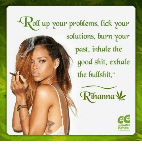 """Inhale The: oll up your problems, fick your  solutions, burn your  past, inhale the  good shit, exhale  the bullshit.""""  ihanna  CC  CANNABIS  CULTURE"""