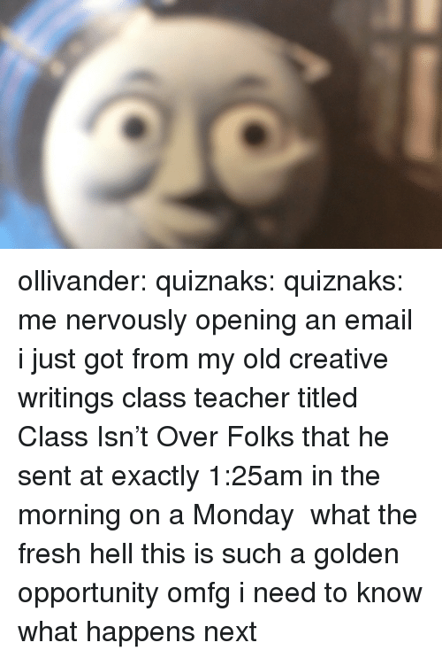 Fresh, Teacher, and Tumblr: ollivander: quiznaks:  quiznaks:  me nervously opening an email i just got from my old creative writings class teacher titled Class Isn't Over Folks that he sent at exactly 1:25am in the morning on a Monday   what the fresh hell   this is such a golden opportunity omfg i need to know what happens next