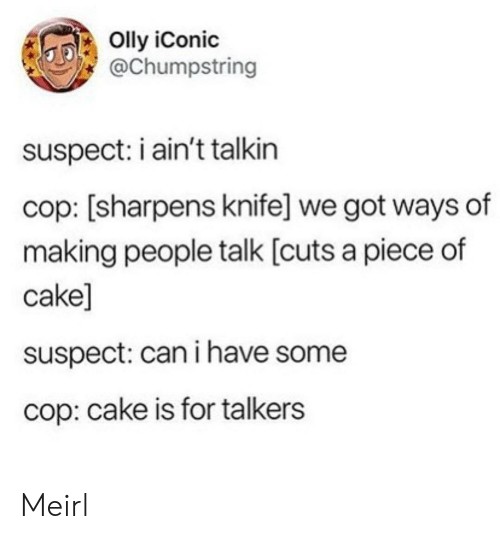 Iconic: Olly iConic  @Chumpstring  suspect: i ain't talkin  cop: [sharpens knife] we got ways of  making people talk [cuts a piece of  cake]  suspect: can i have some  cop: cake is for talkers Meirl