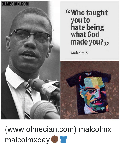 "Taughting: OLMECIAN.COM  ""Who taught  you to  hate being  what God  made you?""  Malcolm X (www.olmecian.com) malcolmx malcolmxday✊🏿👕"