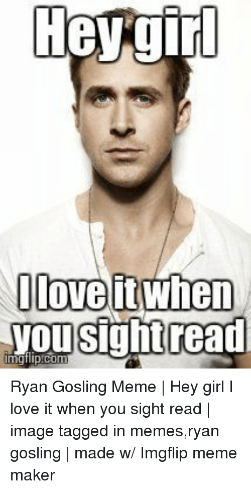 meme maker: Oloveit when  yousightread Ryan Gosling Meme | Hey girl I love it when you sight read | image tagged in memes,ryan gosling | made w/ Imgflip meme maker