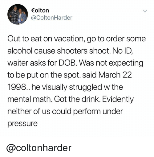 Pressure, Shooters, and Under Pressure: olton  @ColtonHarder  Out to eat on vacation, go to order some  alcohol cause shooters shoot. No ID,  waiter asks for DOB. Was not expecting  to be put on the spot. said March 22  1998. he visually struggled w the  mental math. Got the drink. Evidently  neither of us could perform under  pressure @coltonharder