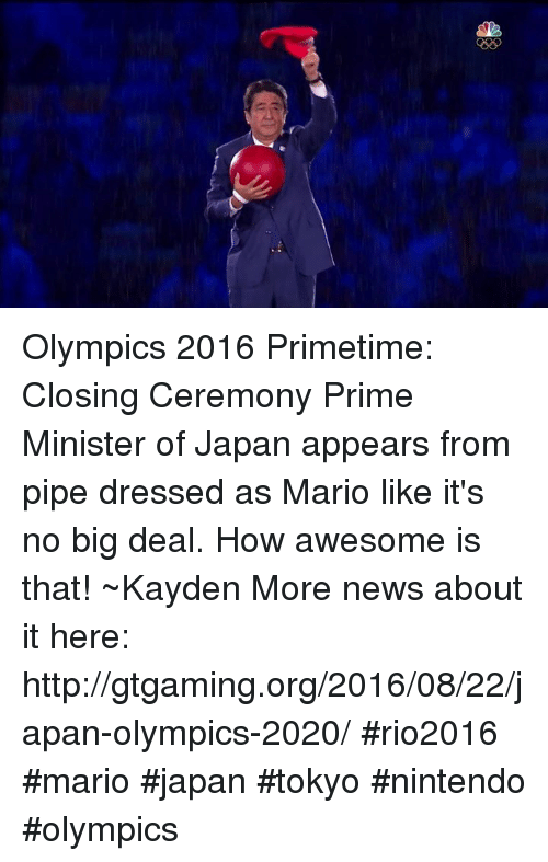 Dank, News, and Nintendo: Olympics 2016 Primetime: Closing Ceremony Prime Minister of Japan appears from pipe dressed as Mario like it's no big deal. How awesome is that! ~Kayden More news about it here: http://gtgaming.org/2016/08/22/japan-olympics-2020/ #rio2016 #mario #japan #tokyo #nintendo #olympics