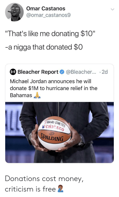 "Criticism: Omar Castanos  @omar_castanos9  ""That's like me donating $10""  -a nigga that donated $0  @Bleacher... 2d  BR Bleacher Report  Michael Jordan announces he will  donate $1M to hurricane relief in the  Bahamas  LL  NBA ALL-STAR 2020  bi CHICAGO  SPALDING Donations cost money, criticism is free🤦🏾‍♂️"