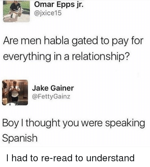 Understanded: Omar Epps jr.  @jxice15  Are men habla gated to pay for  everything in a relationship?  Jake Gainer  ㄧ @FettyGainz  Boy I thought you were speaking  Spanish I had to re-read to understand