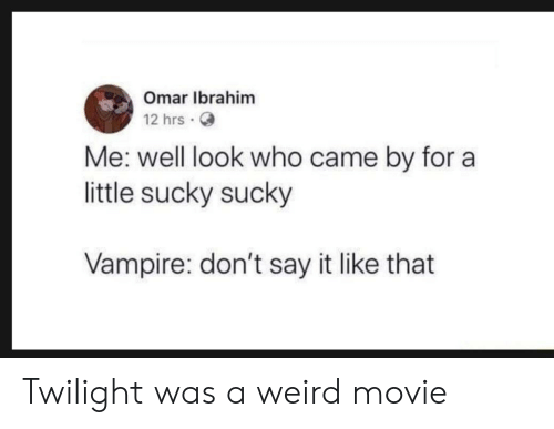 Twilight: Omar Ibrahim  12 hrs.  Me: well look who came by for a  little sucky sucky  Vampire: don't say it like that Twilight was a weird movie