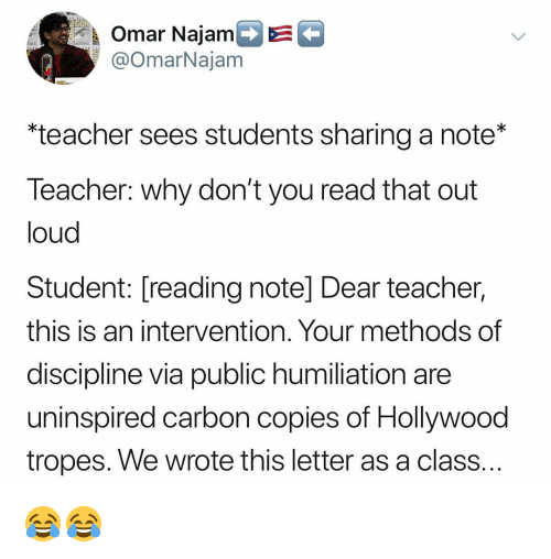 tropes: Omar Najam  @OmarNajam  *teacher sees students sharing a note*  leacher: why don't you read that out  loud  Student: [reading note] Dear teacher,  this is an intervention. Your methods of  discipline via public humiliation are  uninspired carbon copies of Hollywood  tropes. We wrote this letter as a class 😂😂