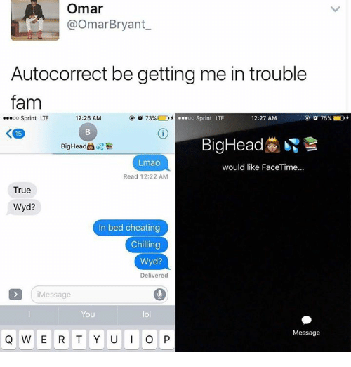 qwerty: Omar  @Omar Bryant  Autocorrect be getting me in trouble  fam  o 73%  o oo Sprint LTE  ...oo Sprint LTE  12:25 AM  12:27 AM  K 15  Big Head  Big Heade  Lmao  would like FaceTime...  Read 12:22 AM  True  Wyd?  In bed cheating  Chilling  Wyd?  Delivered  Message  You  QWERTY U I O P  Message