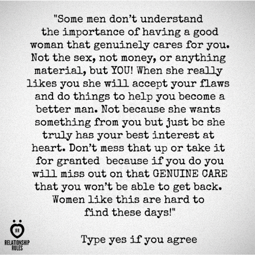 "acception: ome men don't understand  the importance of having a good  woman that genuinely cares for you.  Not the sex, not money, or anything  material, but YOU! When she really  likes you she will accept your flaws  and do things to help you become a  better man. Not because she wants  something from you but just bc she  truly has your best interest at  heart. Don't mess that up or take it  for granted because if you do you  will miss out on that GENUINE CARE  that you won't be able to get back.  Women like this are hard to  find these days!""  AR  Type yes if you agree  RELATIONSHIP  RULES"